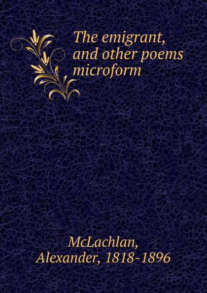 Alexander McLachlan The emigrant, and other poems microform bernard mcevoy away from newspaperdom and other poems microform