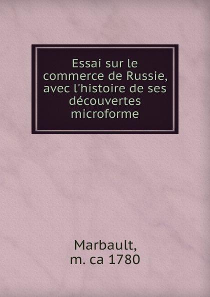 Marbault Essai sur le commerce de Russie, avec l.histoire de ses decouvertes microforme