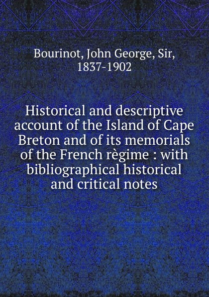 John George Bourinot Historical and descriptive account of the Island of Cape Breton george john gray john siberch bibliographical notes 1886 1895