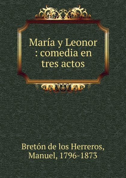 Manuel Bretón de los Herreros Maria y Leonor manuel bretón de los herreros un tercero en discordia comedia original en tres actos y en verso classic reprint