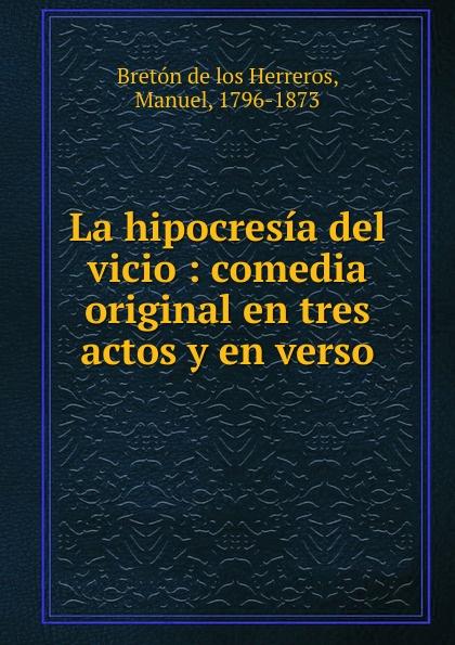 Manuel Bretón de los Herreros La hipocresia del vicio manuel bretón de los herreros un tercero en discordia comedia original en tres actos y en verso classic reprint