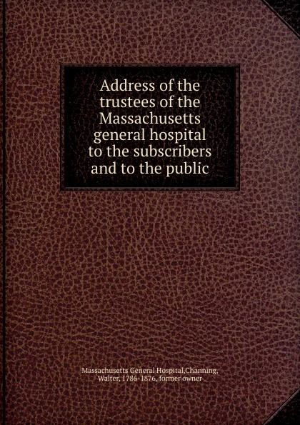 Walter Channing Address of the trustees. of the Massachusetts general hospital massachusetts general hospital publications of the massachusetts general hospital