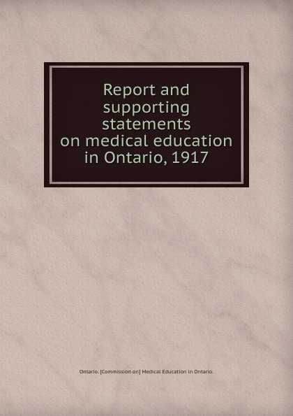 Ontario Commission on Medical Education in Ontario Report and supporting statements on medical education in Ontario. 1917 jennifer cleland researching medical education