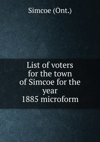 купить Simcoe List of voters for the town of Simcoe for the year 1885 microform дешево
