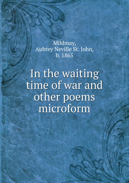 Aubrey Neville St. John Mildmay In the waiting time of war and other poems microform bernard mcevoy away from newspaperdom and other poems microform