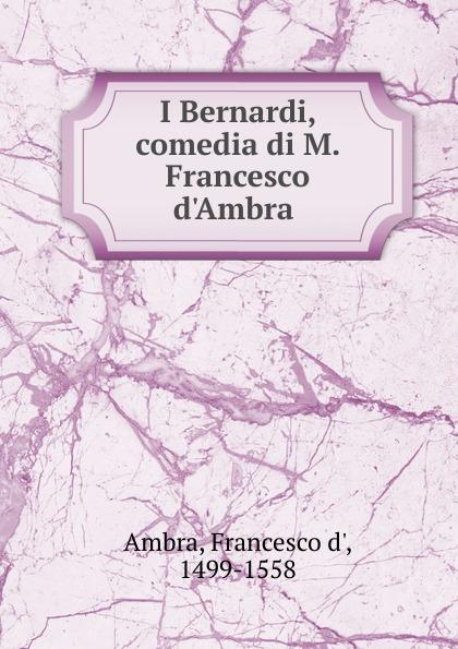 Francesco d' Ambra I Bernardi. comedia di M. Francesco d.Ambra pradella francesco modellazione comparativa di sistemi di certificazione energetica