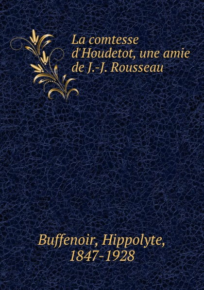 Hippolyte Buffenoir La comtesse d.Houdetot. une amie de J.-J. Rousseau philosophischen fakultat beitrage psychologie j j rousseau s german edition