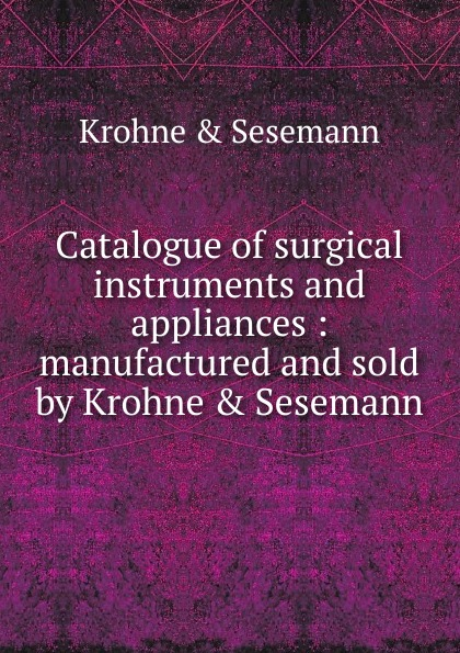 Krohne and Sesemann Illustrated catalogue of surgical instruments and appliances thomas hall illustrated catalogue of electro medical instruments