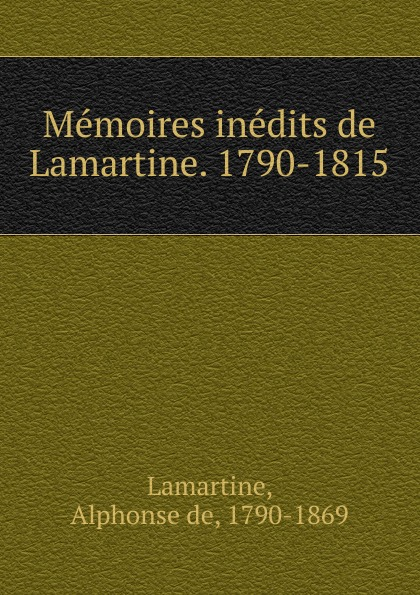 Memoires inedits de Lamartine. 1790-1815