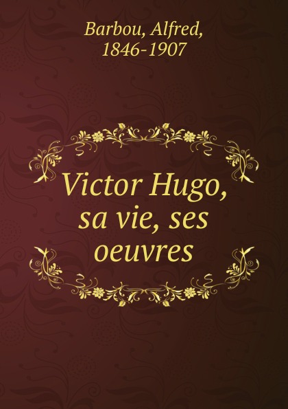 Alfred Barbou Victor Hugo, sa vie, ses oeuvres alfred barbou la vie de victor hugo victor hugo et son temps french edition