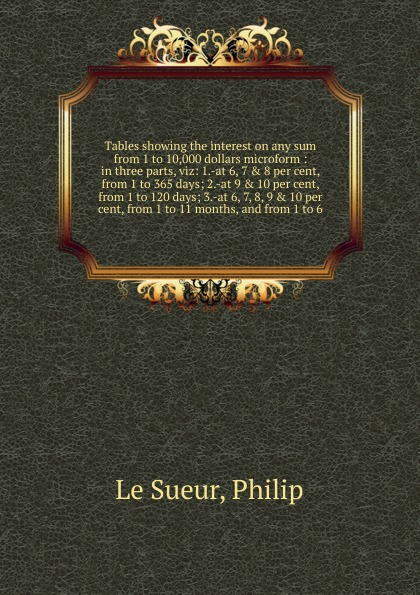 Philip le Sueur Tables showing the interest on any sum from 1 to 10,000 dollars microform mark swallow zero per cent