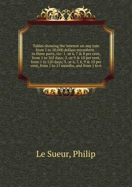 цены на Philip le Sueur Tables showing the interest on any sum from 1 to 10,000 dollars microform  в интернет-магазинах
