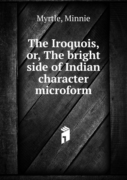 Minnie Myrtle The Iroquois. Or, The bright side of Indian character microform on the bright side