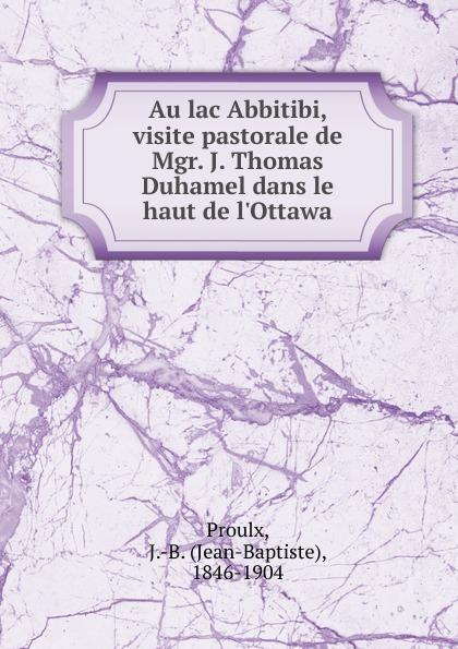 Jean-Baptiste Proulx Au lac Abbitibi. visite pastorale de Mgr. J. Thomas Duhamel