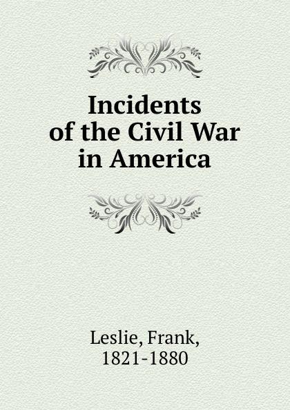 Frank Leslie Incidents of the Civil War in America