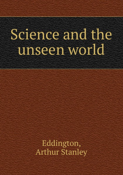 Arthur Stanley Eddington Science and the unseen world carol l moberg entering an unseen world