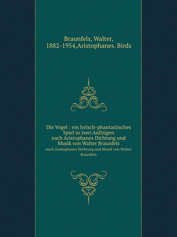 W. Braunfels Die Vogel : ein lyrisch-phantastisches Spiel in zwei Aufzugen. nach Aristophanes Dichtung und Musik von Walter Braunfels w braunfels lyrischer kreis op 16