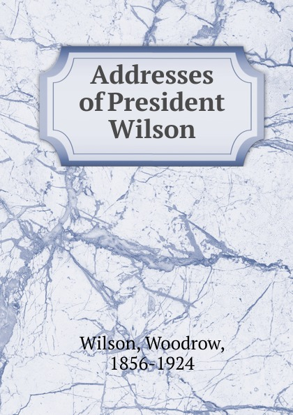 Фото - Woodrow Wilson Addresses of President Wilson woodrow wilson war labor and peace some recent addresses and writings of president wilson issued by the committee on public information washington d c
