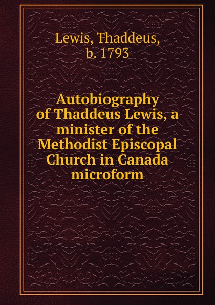 Thaddeus Lewis Autobiography of Thaddeus Lewis, a minister of the Methodist Episcopal Church in Canada microform gramercy бра thaddeus