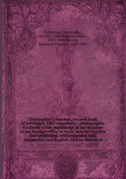 Christopher Columbus Christopher Columbus, his own book of privileges, 1502 microform