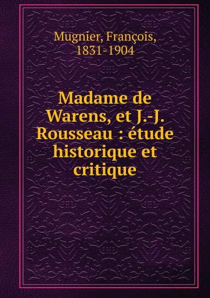 François Mugnier Madame de Warens, et J.-J. Rousseau philosophischen fakultat beitrage psychologie j j rousseau s german edition