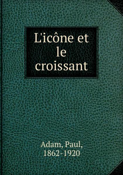 Paul Adam L.icone et le croissant adolphe adam le toreador