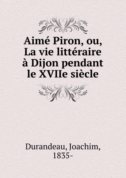 Joachim Durandeau Aime Piron, ou, La vie litteraire a Dijon pendant le XVIIe siecle patrick bruel dijon