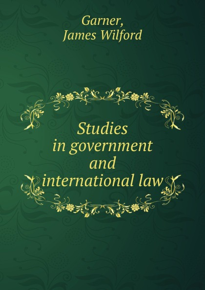 Garner James Wilford Studies in government and international law