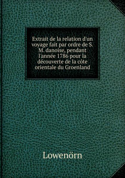 Lowenörn Extrait de la relation d.un voyage fait par ordre de S.M. danoise, pendant l.annee 1786 pour la decouverte de la cote orientale du Groenland georges révoil la vallee du darror voyage aux pays comalis afrique orientale