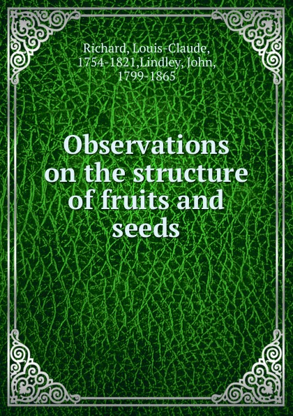 Louis-Claude Richard Observations on the structure of fruits and seeds