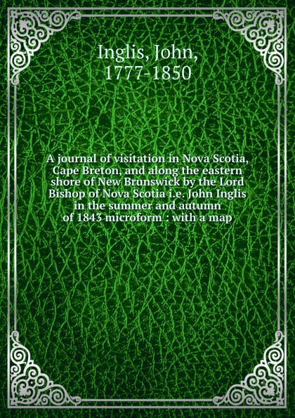 John Inglis A journal of visitation in Nova Scotia, Cape Breton, and along the eastern shore of New Brunswick by the Lord Bishop of Nova Scotia i.e. John Inglis in the summer and autumn of 1843 microform charles lyell travels in north america canada and nova scotia microform