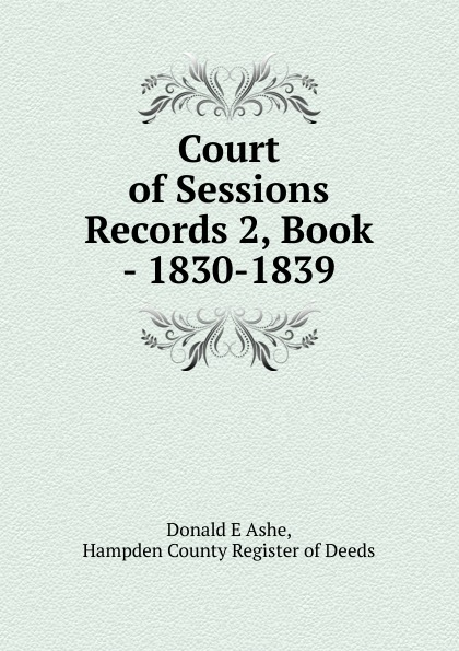 Donald E. Ashe Court of Sessions Records 2, Book - 1830-1839 rhod ronan dual sessions morecuts comfort sound behaviour lov e speechless project lalann chill house sessions a blend of pure deep