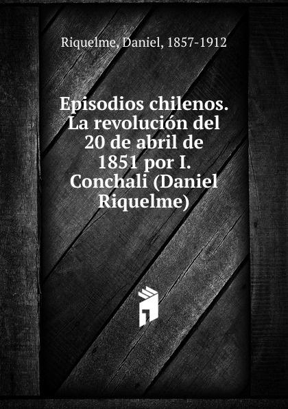 Daniel Riquelme Episodios chilenos. La revolucion del 20 de abril de 1851 por I. Conchali (Daniel Riquelme) daniel polo de sibri летопись тейлса частьi