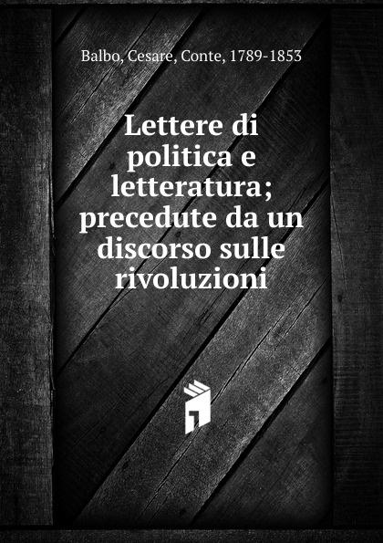 Cesare Balbo Lettere di politica e letteratura cesare balbo lettere di politica e letteratura