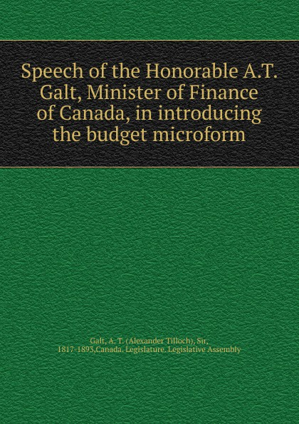 Alexander Tilloch Galt Speech of the Honorable A.T. Galt, Minister of Finance of Canada, in introducing the budget microform