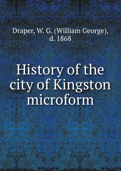 William George Draper History of the city of Kingston microform kingston george frederick the foundations of faith