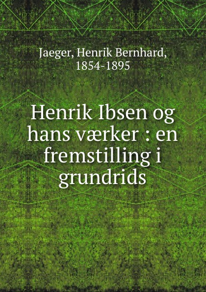 Henrik Bernhard Jaeger Henrik Ibsen og hans vaerker jæger henrik bernhard en gammel kjaerlighedshistorie norwegian edition
