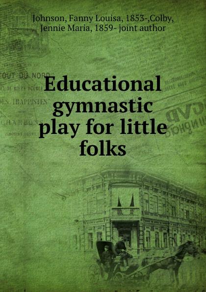 Fanny Louisa Johnson Educational gymnastic play for little folks unknown little scenes for little folks
