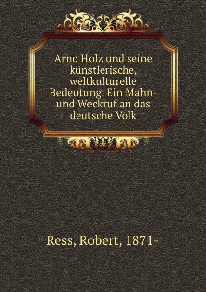 Robert Ress Arno Holz und seine kunstlerische, weltkulturelle Bedeutung. Ein Mahn- und Weckruf an das deutsche Volk