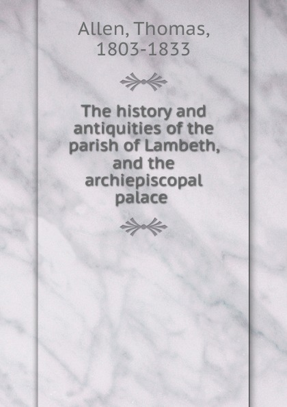 Thomas Allen The history and antiquities of the parish of Lambeth, and the archiepiscopal palace thomas hinderwell the history and antiquities of scarborough and the vicinity