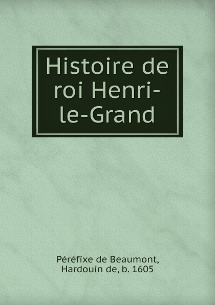 Péréfixe de Beaumont Histoire de roi Henri-le-Grand le grand oeuvres de le grand comedien du roi volume 4 french edition