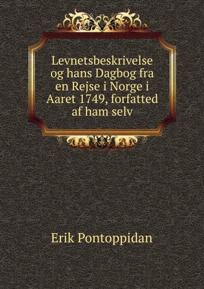 Erik Pontoppidan Levnetsbeskrivelse og hans Dagbog fra en Rejse i Norge i Aaret 1749, forfatted af ham selv aage gerhard skavlan historiske billeder fra den nyere tid i norge danmark og tildels sverige