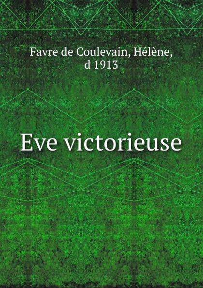 Favre de Coulevain Eve victorieuse hélène favre de coulevain on the branch from the french of pierre de coulevain pseud