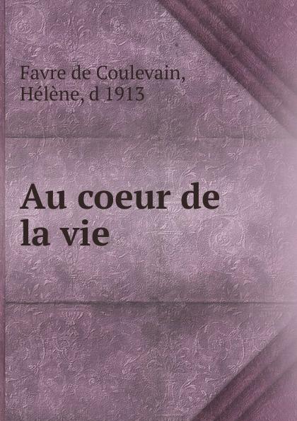 Favre de Coulevain Au coeur de la vie hélène favre de coulevain on the branch from the french of pierre de coulevain pseud