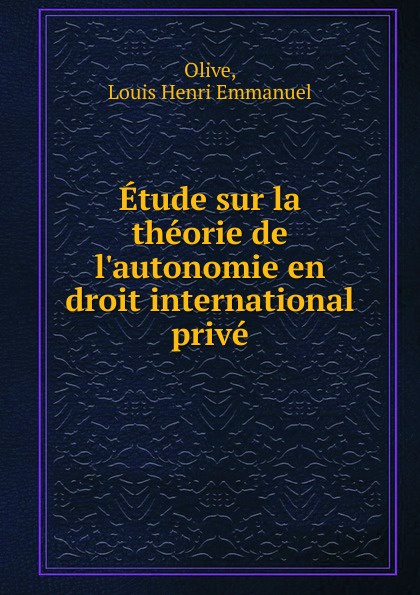 Louis Henri Emmanuel Olive Etude sur la theorie de l.autonomie en droit international prive jules valéry les assurances sur la vie en droit international prive
