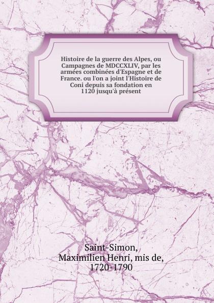 Maximilien Henri Saint-Simon Histoire de la guerre des Alpes, ou Campagnes de MDCCXLIV, par les armees combinees d.Espagne et de France. ou l.on a joint l.Histoire de Coni depuis sa fondation en 1120 jusqu.a present