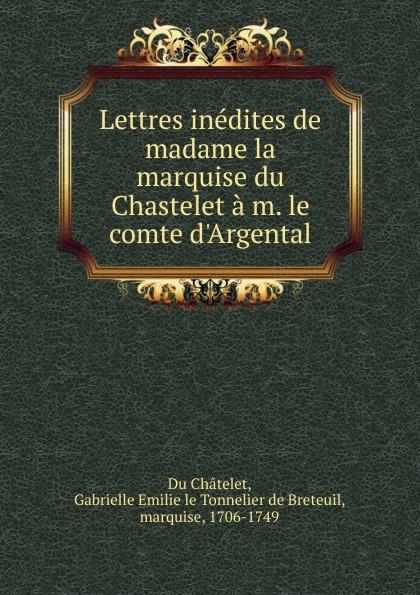 Gabrielle Emilie Du Châtelet Lettres inedites de madame la marquise du Chastelet a m. le comte d.Argental цена