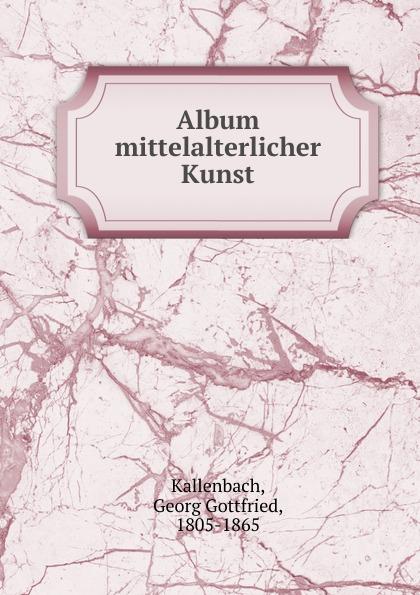 Georg Gottfried Kallenbach Album mittelalterlicher Kunst