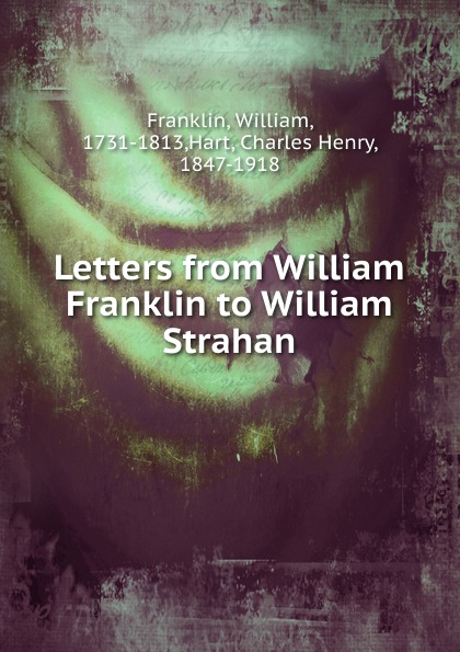 William Franklin, William Strahan Letters from William Franklin to William Strahan william romaine letters from the late rev william romaine