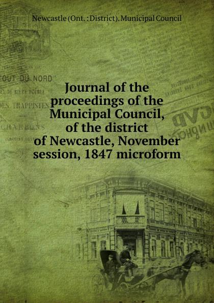 купить Newcastle Ont. District Municipal Council Journal of the proceedings of the Municipal Council, of the district of Newcastle, November session, 1847 microform недорого